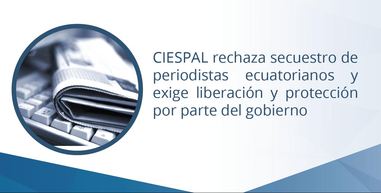 CIESPAL rechaza secuestro de periodistas ecuatorianos y exige liberación y protección por parte del gobierno
